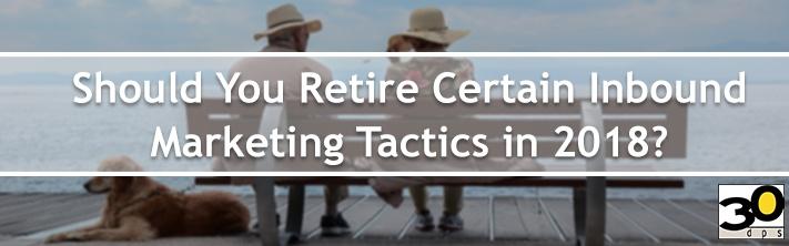 Should You Retire Certain Inbound Marketing Tactics in 2018?