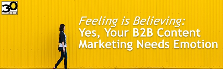 Feeling is Believing: Yes, Your B2B Content Marketing Needs Emotion