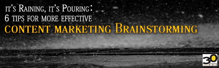 It's Raining, It's Pouring: 6 Tips for More Effective Content Marketing Brainstorming
