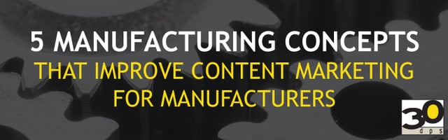 5 Manufacturing Concepts That Improve Content Marketing for Manufacturers